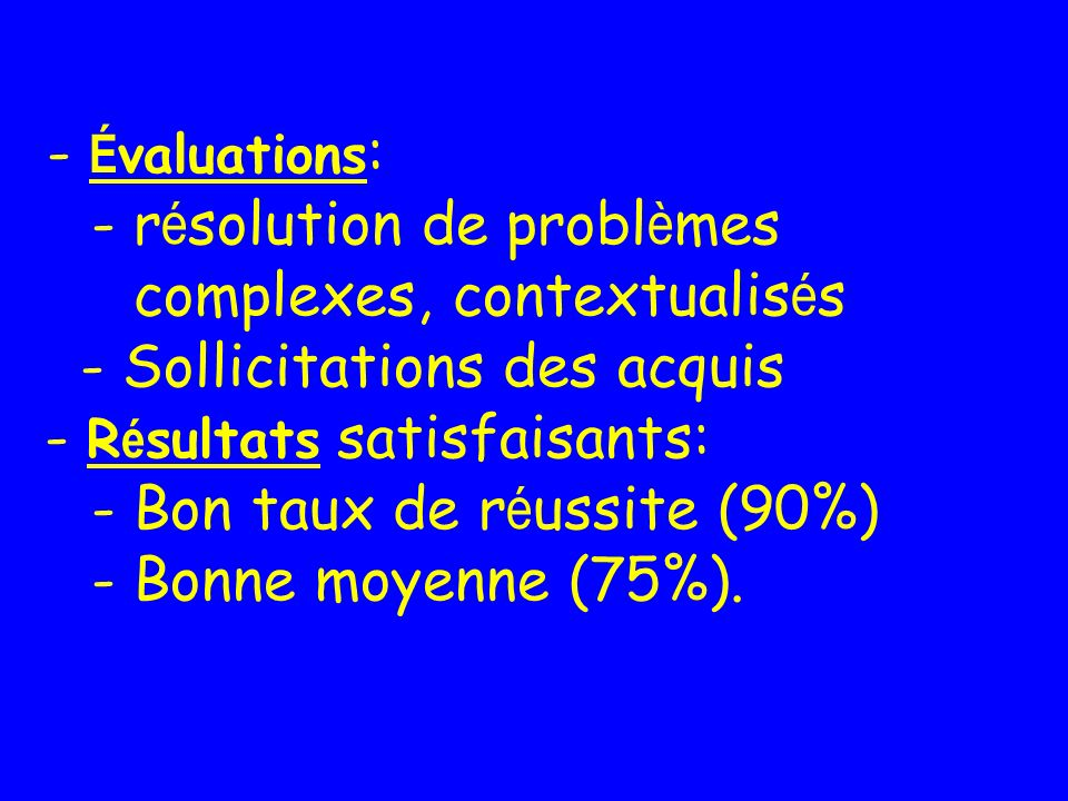 - É valuations : - r é solution de probl è mes complexes, contextualis é s - Sollicitations des acquis - R é sultats satisfaisants: - Bon taux de r é