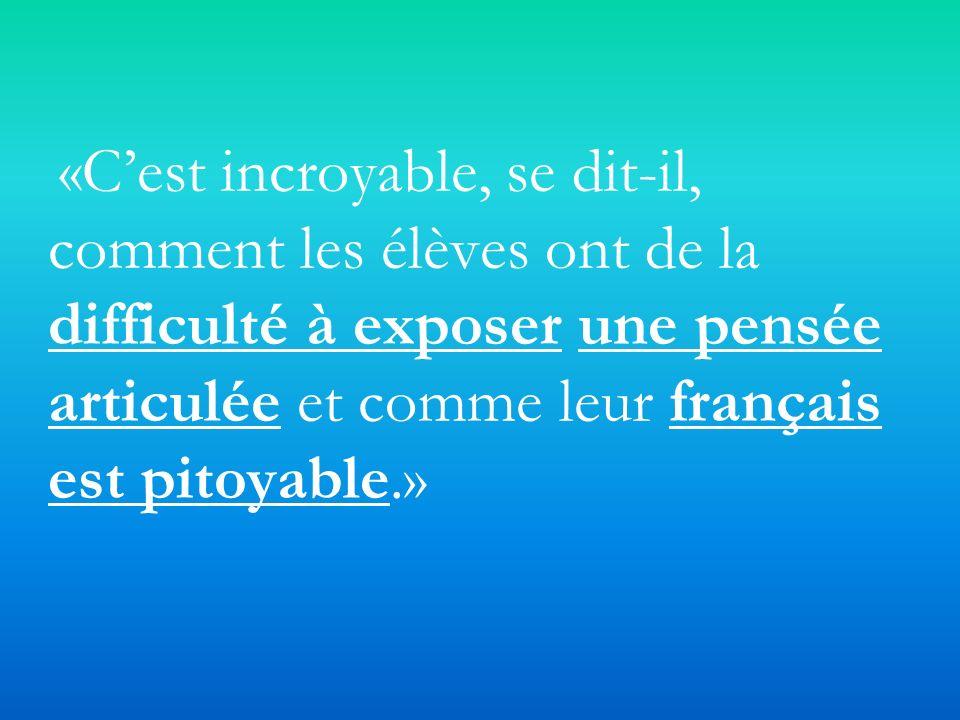 «Cest incroyable, se dit-il, comment les élèves ont de la difficulté à exposer une pensée articulée et comme leur français est pitoyable.»