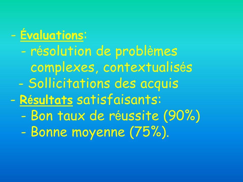 - É valuations : - r é solution de probl è mes complexes, contextualis é s - Sollicitations des acquis - R é sultats satisfaisants: - Bon taux de r é ussite (90%) - Bonne moyenne (75%).