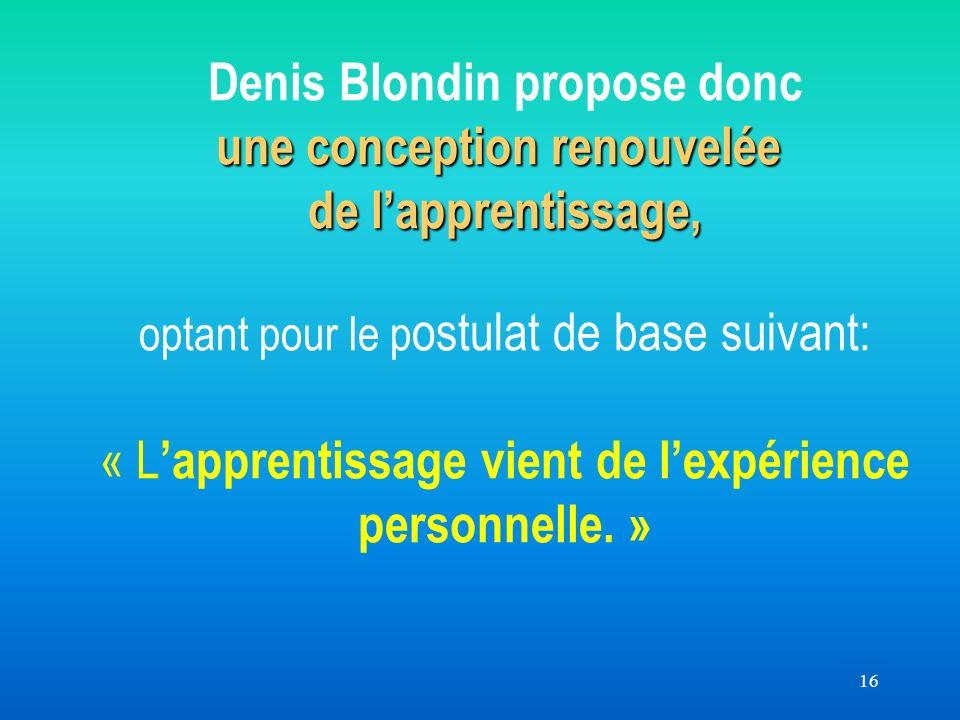 16 une conception renouvelée de lapprentissage, Denis Blondin propose donc une conception renouvelée de lapprentissage, optant pour le p ostulat de base suivant: « L apprentissage vient de lexpérience personnelle.