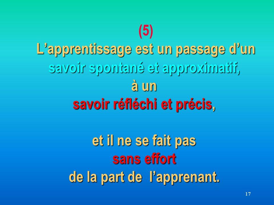 17 Lapprentissage est un passage dun savoir spontané et approximatif, à un savoir réfléchi et précis, et il ne se fait pas sans effort de la part de lapprenant.