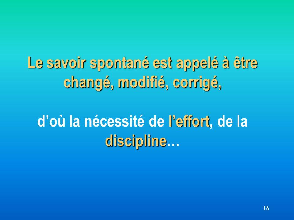 18 Le savoir spontané est appelé à être changé, modifié, corrigé, leffort discipline Le savoir spontané est appelé à être changé, modifié, corrigé, doù la nécessité de leffort, de la discipline…