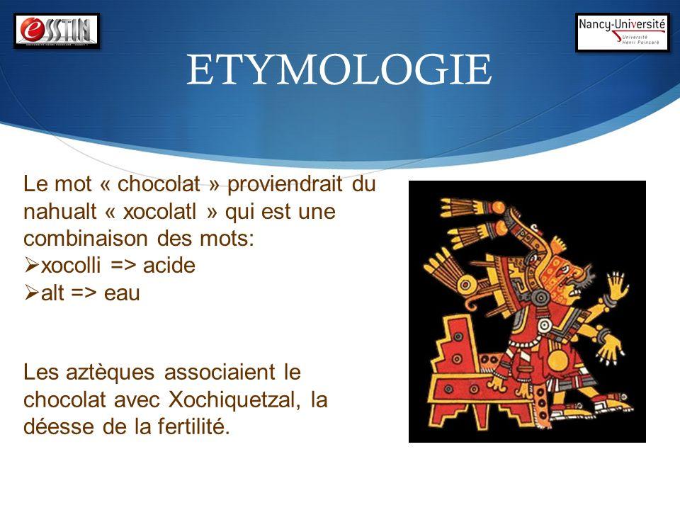 ETYMOLOGIE Le mot « chocolat » proviendrait du nahualt « xocolatl » qui est une combinaison des mots: xocolli => acide alt => eau Les aztèques associa