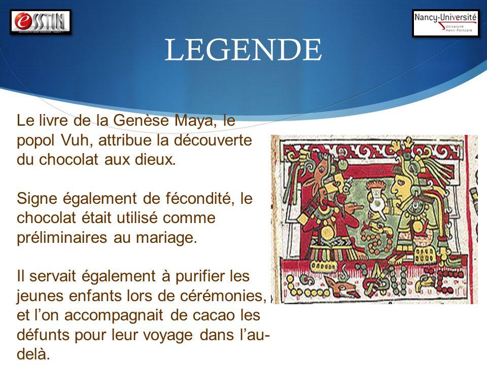 LEGENDE Le livre de la Genèse Maya, le popol Vuh, attribue la découverte du chocolat aux dieux. Signe également de fécondité, le chocolat était utilis