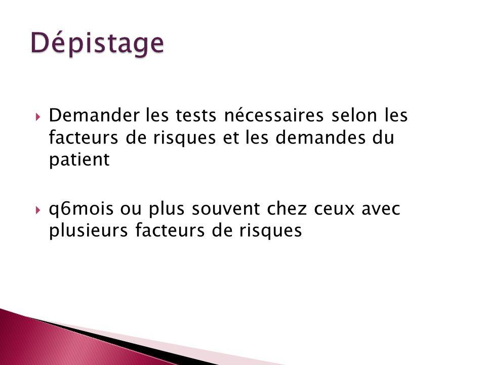 Demander les tests nécessaires selon les facteurs de risques et les demandes du patient q6mois ou plus souvent chez ceux avec plusieurs facteurs de ri
