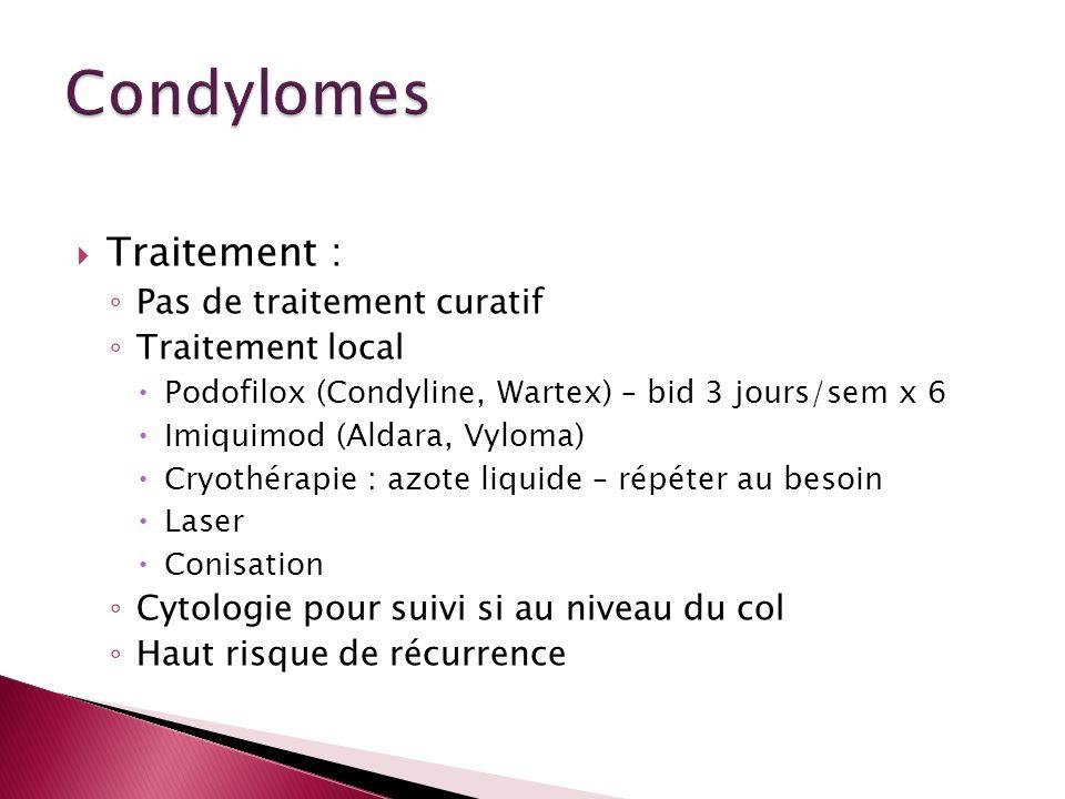 Traitement : Pas de traitement curatif Traitement local Podofilox (Condyline, Wartex) – bid 3 jours/sem x 6 Imiquimod (Aldara, Vyloma) Cryothérapie :