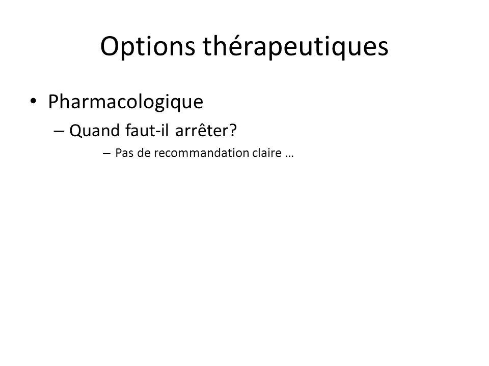 Options thérapeutiques Pharmacologique – Quand faut-il arrêter – Pas de recommandation claire …