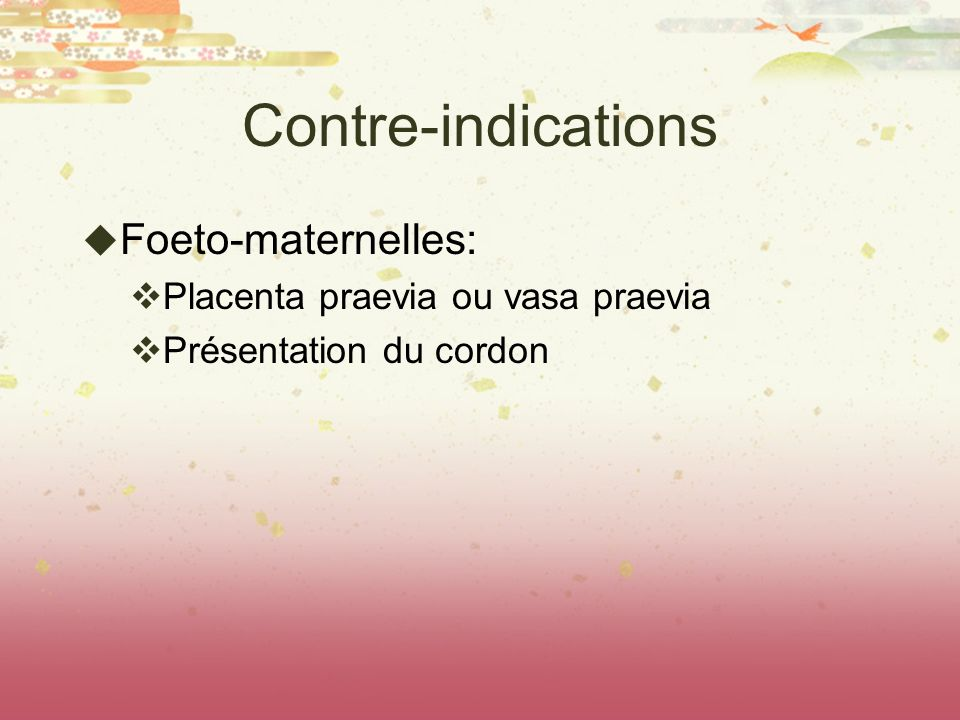 Contre-indications Foeto-maternelles: Placenta praevia ou vasa praevia Présentation du cordon