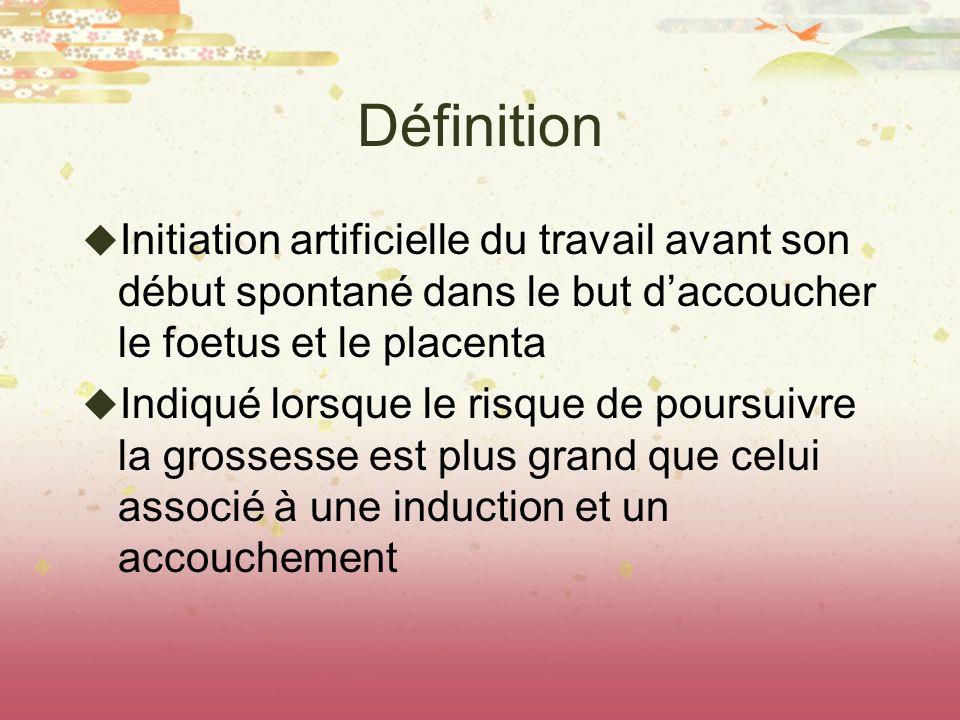 Définition Initiation artificielle du travail avant son début spontané dans le but daccoucher le foetus et le placenta Indiqué lorsque le risque de po