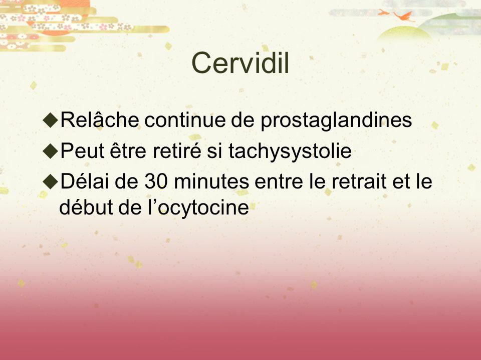 Cervidil Relâche continue de prostaglandines Peut être retiré si tachysystolie Délai de 30 minutes entre le retrait et le début de locytocine