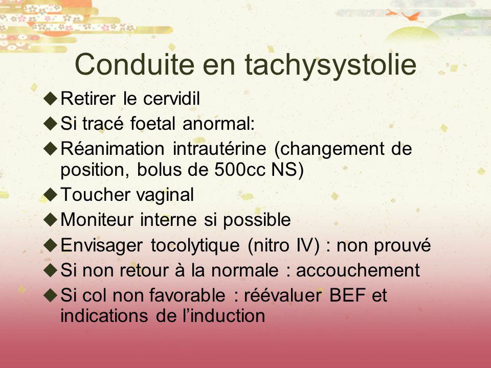 Conduite en tachysystolie Retirer le cervidil Si tracé foetal anormal: Réanimation intrautérine (changement de position, bolus de 500cc NS) Toucher va