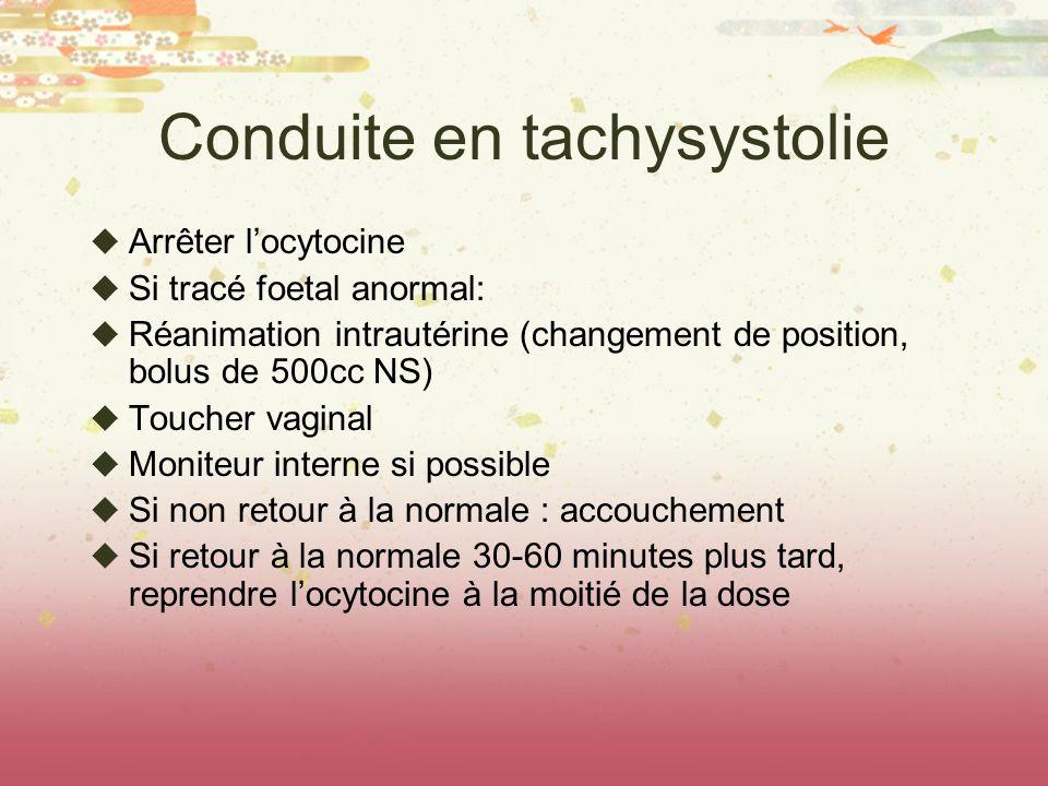 Conduite en tachysystolie Arrêter locytocine Si tracé foetal anormal: Réanimation intrautérine (changement de position, bolus de 500cc NS) Toucher vag