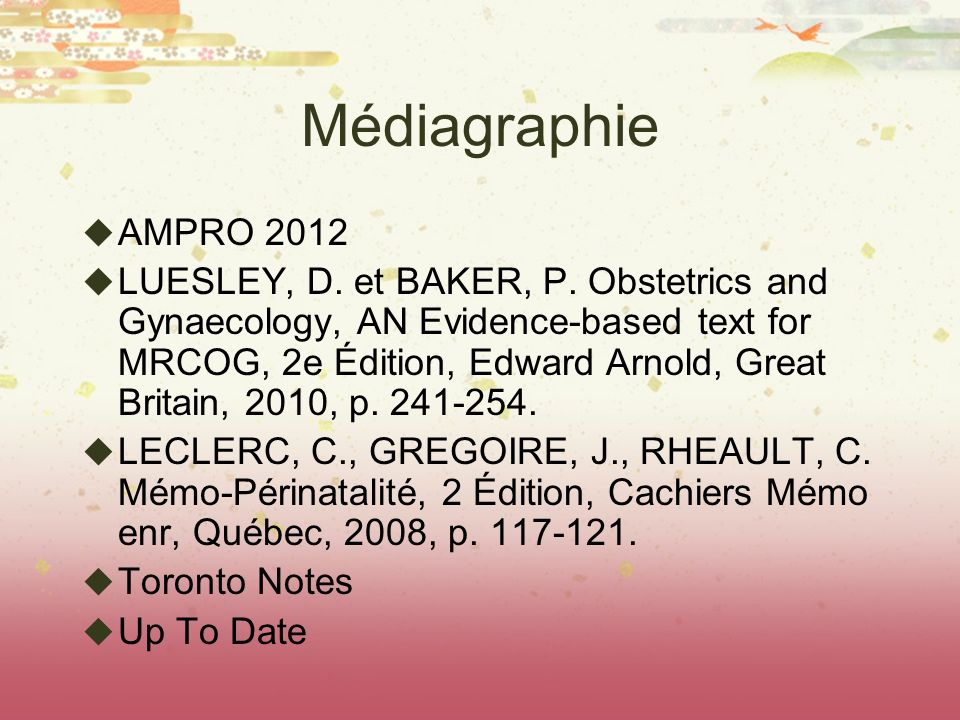 Médiagraphie AMPRO 2012 LUESLEY, D. et BAKER, P. Obstetrics and Gynaecology, AN Evidence-based text for MRCOG, 2e Édition, Edward Arnold, Great Britai