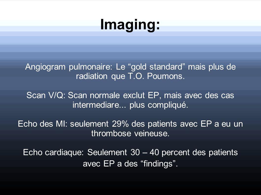 Imaging: Angiogram pulmonaire: Le gold standard mais plus de radiation que T.O. Poumons. Scan V/Q: Scan normale exclut EP, mais avec des cas intermedi