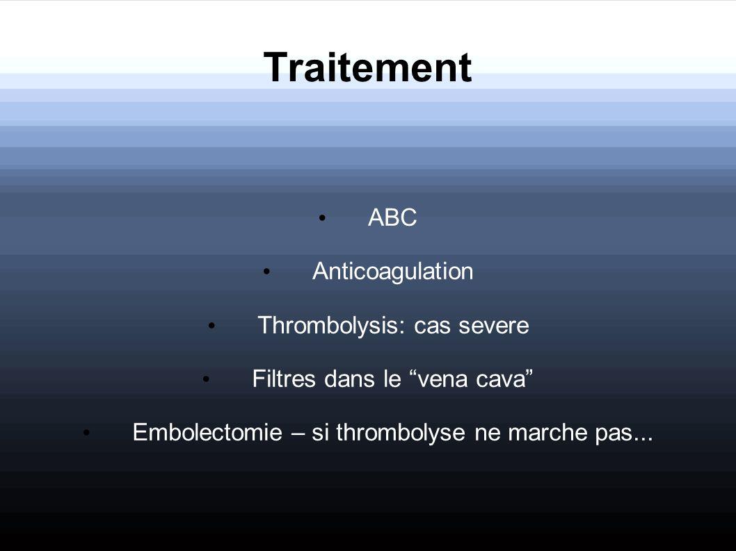 Traitement ABC Anticoagulation Thrombolysis: cas severe Filtres dans le vena cava Embolectomie – si thrombolyse ne marche pas...