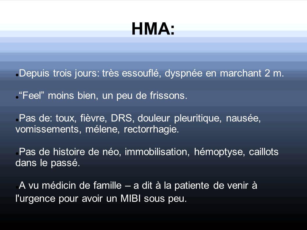 HMA: Depuis trois jours: très essouflé, dyspnée en marchant 2 m. Feel moins bien, un peu de frissons. Pas de: toux, fièvre, DRS, douleur pleuritique,