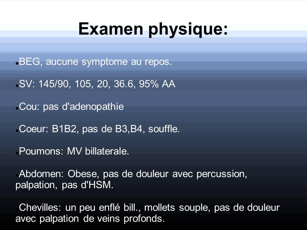 Examen physique: BEG, aucune symptome au repos. SV: 145/90, 105, 20, 36.6, 95% AA Cou: pas d'adenopathie Coeur: B1B2, pas de B3,B4, souffle. Poumons: