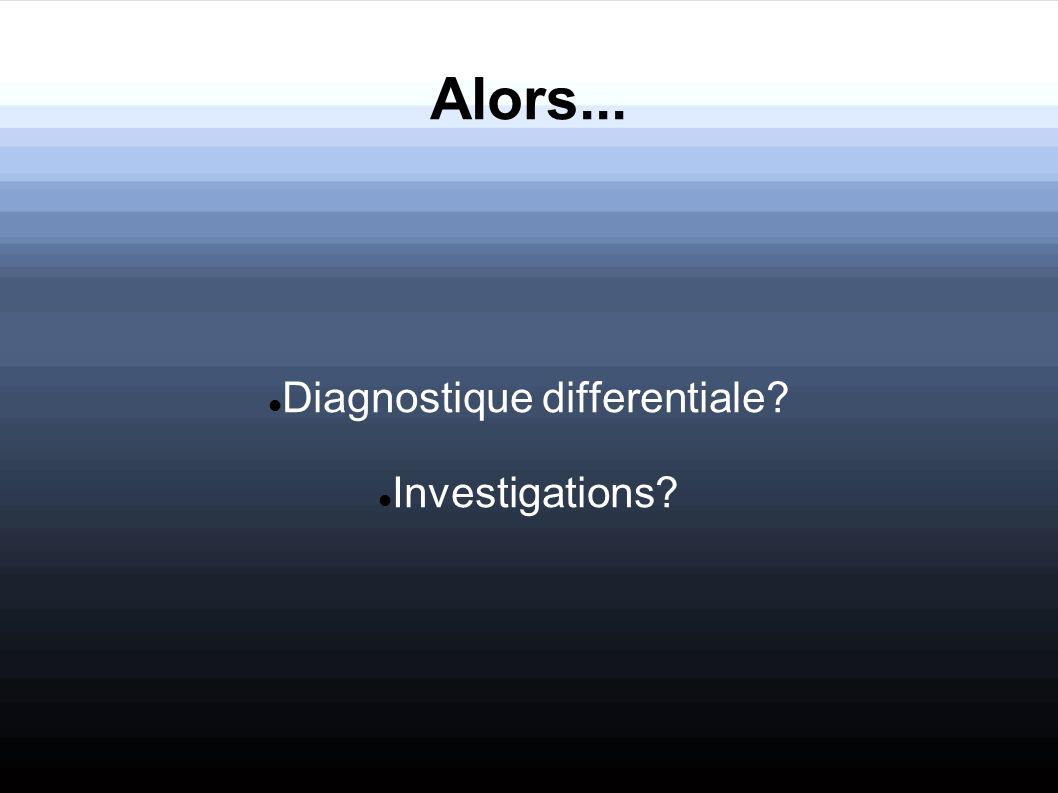 Alors... Diagnostique differentiale? Investigations?