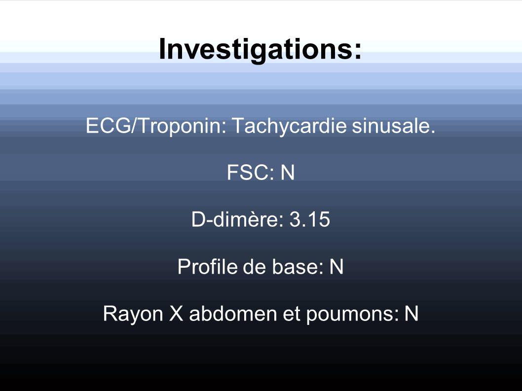 Investigations: ECG/Troponin: Tachycardie sinusale. FSC: N D-dimère: 3.15 Profile de base: N Rayon X abdomen et poumons: N