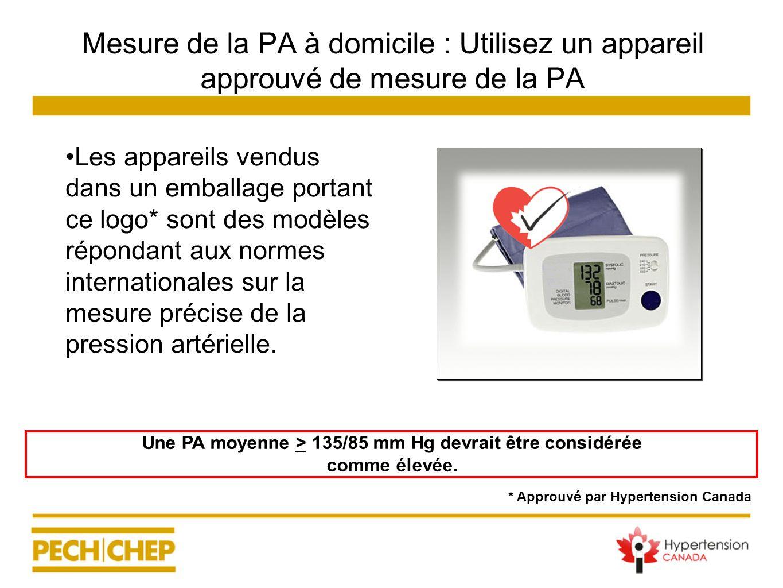 Une PA moyenne > 135/85 mm Hg devrait être considérée comme élevée. Mesure de la PA à domicile : Utilisez un appareil approuvé de mesure de la PA Les
