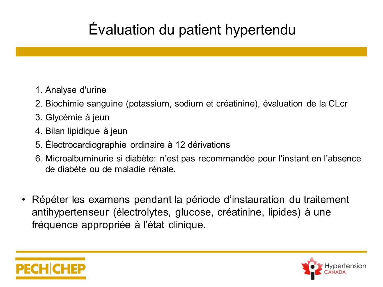 Évaluation du patient hypertendu 1. Analyse d'urine 2. Biochimie sanguine (potassium, sodium et créatinine), évaluation de la CLcr 3. Glycémie à jeun