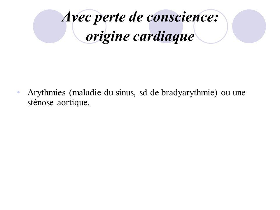 Avec perte de conscience: origine cardiaque Arythmies (maladie du sinus, sd de bradyarythmie) ou une sténose aortique.