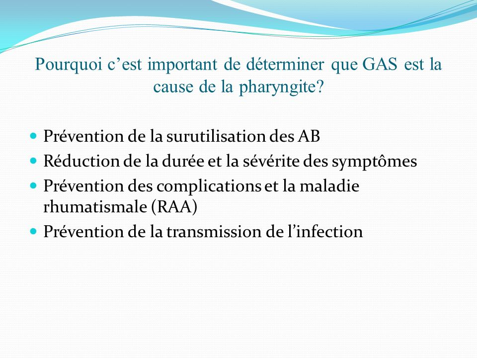 Pourquoi cest important de déterminer que GAS est la cause de la pharyngite? Prévention de la surutilisation des AB Réduction de la durée et la sévéri