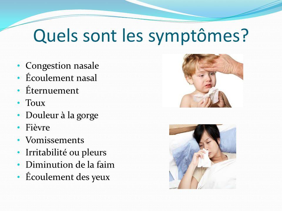 Quels sont les symptômes? Congestion nasale Écoulement nasal Éternuement Toux Douleur à la gorge Fièvre Vomissements Irritabilité ou pleurs Diminution