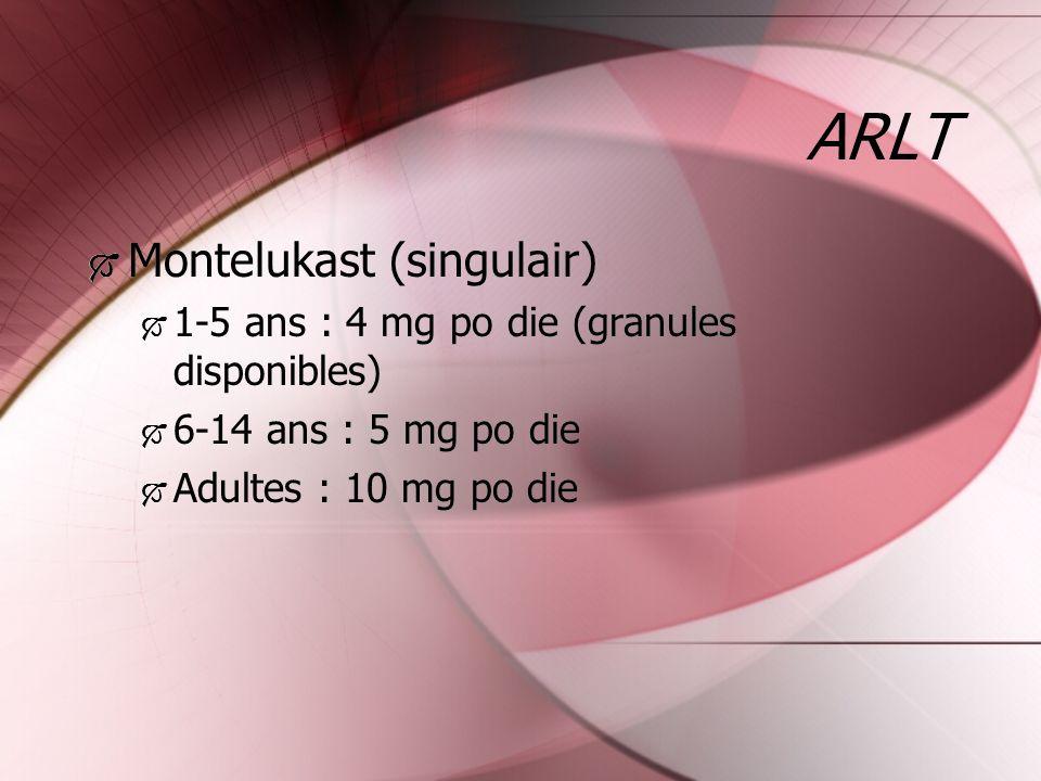 ARLT Montelukast (singulair) 1-5 ans : 4 mg po die (granules disponibles) 6-14 ans : 5 mg po die Adultes : 10 mg po die Montelukast (singulair) 1-5 an