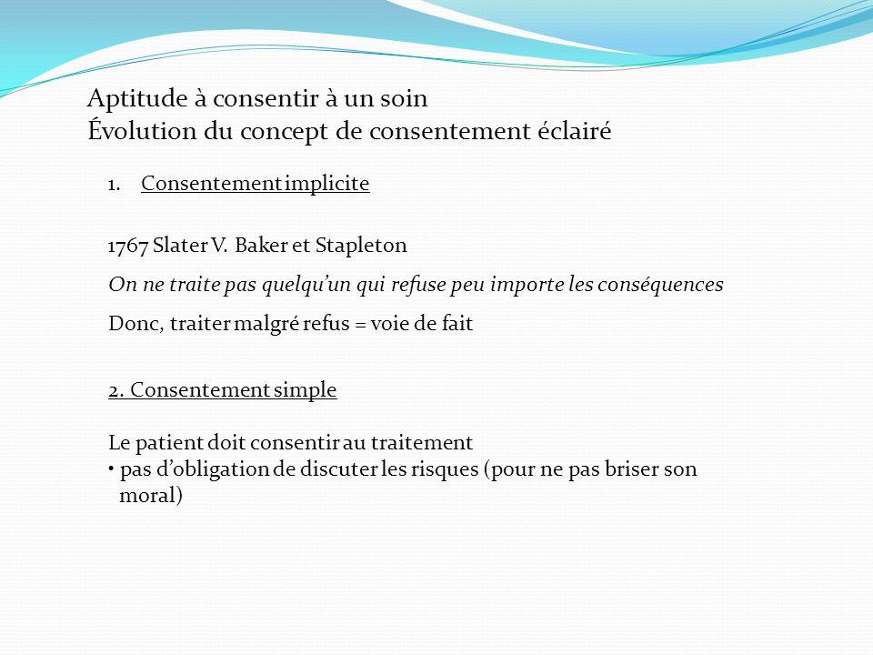 Aptitude à consentir à un soin Évolution du concept de consentement éclairé 1.Consentement implicite 1767 Slater V. Baker et Stapleton On ne traite pa