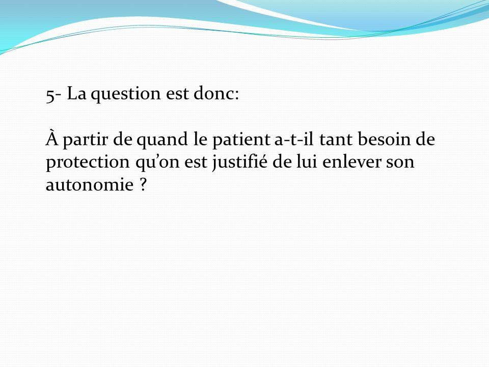 5- La question est donc: À partir de quand le patient a-t-il tant besoin de protection quon est justifié de lui enlever son autonomie ?