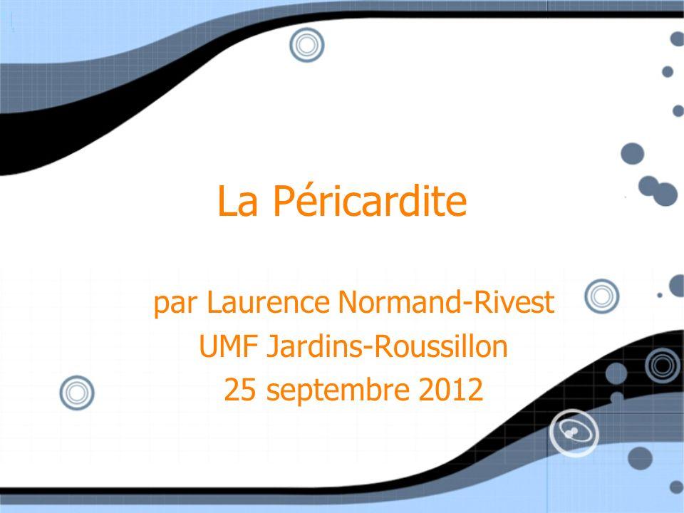 La Péricardite par Laurence Normand-Rivest UMF Jardins-Roussillon 25 septembre 2012 par Laurence Normand-Rivest UMF Jardins-Roussillon 25 septembre 20
