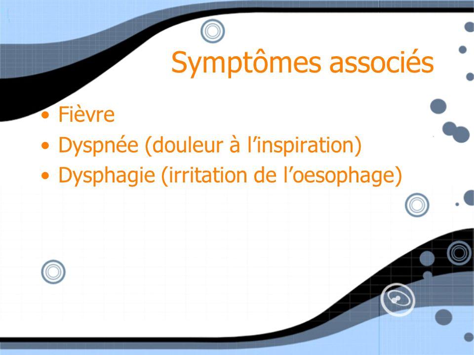 Symptômes associés Fièvre Dyspnée (douleur à linspiration) Dysphagie (irritation de loesophage) Fièvre Dyspnée (douleur à linspiration) Dysphagie (irr