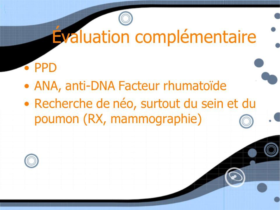 Évaluation complémentaire PPD ANA, anti-DNA Facteur rhumatoïde Recherche de néo, surtout du sein et du poumon (RX, mammographie) PPD ANA, anti-DNA Fac