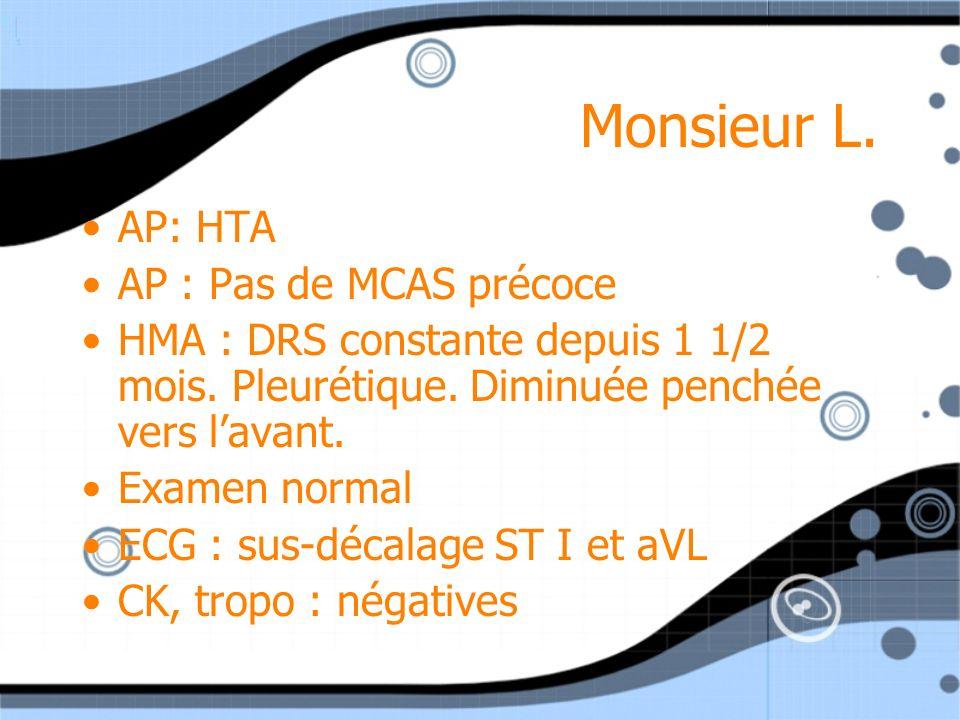 Monsieur L. AP: HTA AP : Pas de MCAS précoce HMA : DRS constante depuis 1 1/2 mois. Pleurétique. Diminuée penchée vers lavant. Examen normal ECG : sus