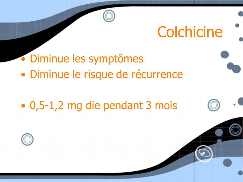 Colchicine Diminue les symptômes Diminue le risque de récurrence 0,5-1,2 mg die pendant 3 mois Diminue les symptômes Diminue le risque de récurrence 0