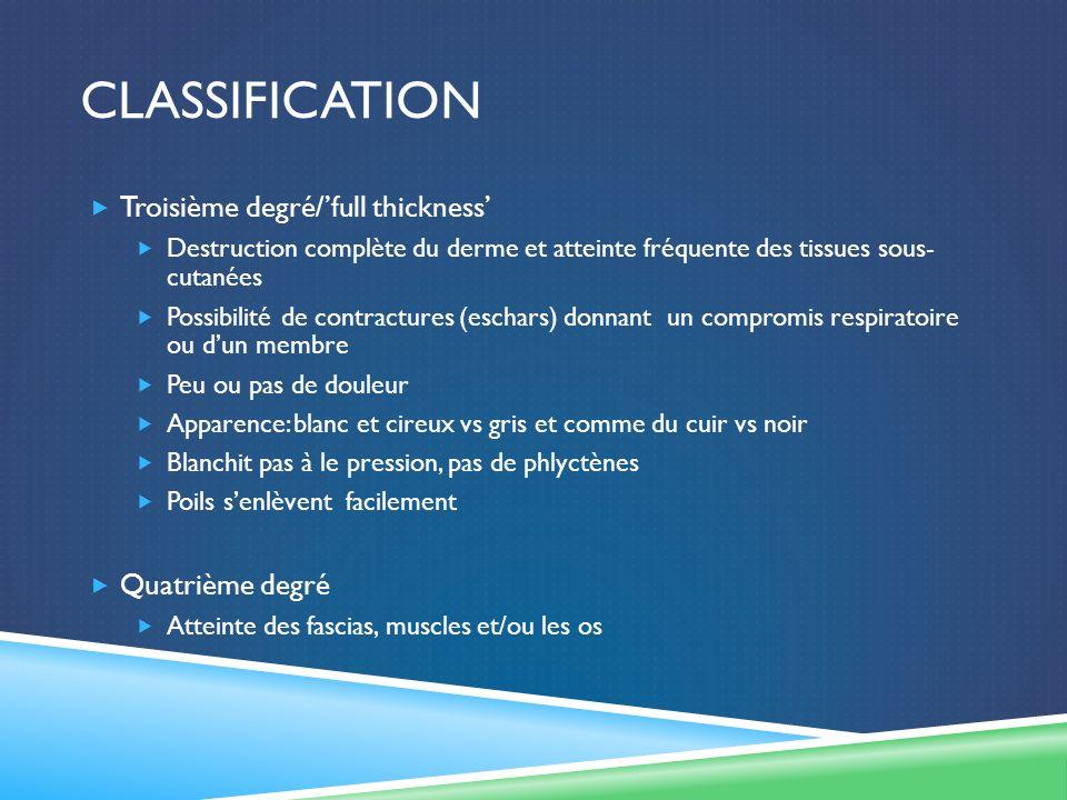 CLASSIFICATION Troisième degré/full thickness Destruction complète du derme et atteinte fréquente des tissues sous- cutanées Possibilité de contractur