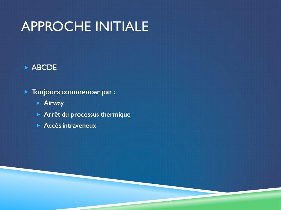 APPROCHE INITIALE ABCDE Toujours commencer par : Airway Arrêt du processus thermique Accès intraveneux