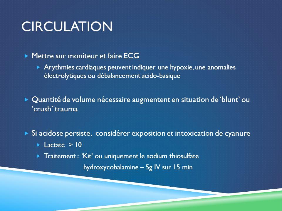 CIRCULATION Mettre sur moniteur et faire ECG Arythmies cardiaques peuvent indiquer une hypoxie, une anomalies électrolytiques ou débalancement acido-basique Quantité de volume nécessaire augmentent en situation de blunt ou crush trauma Si acidose persiste, considérer exposition et intoxication de cyanure Lactate > 10 Traitement : Kit ou uniquement le sodium thiosulfate hydroxycobalamine – 5g IV sur 15 min