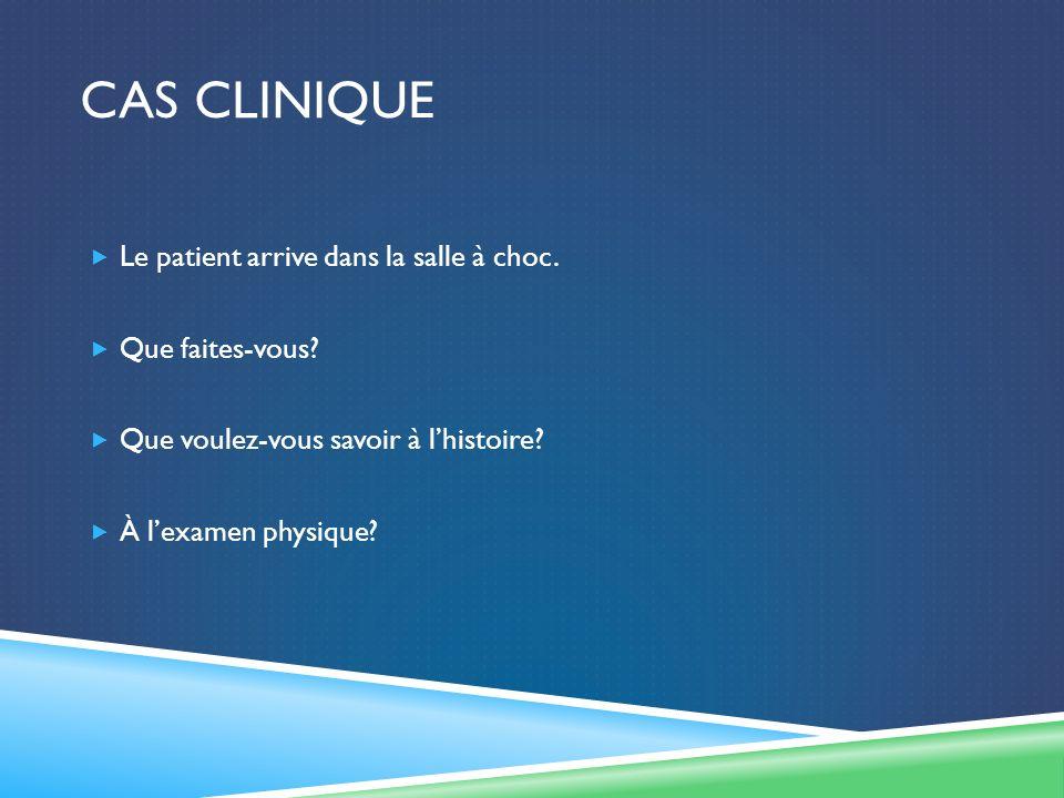CAS CLINIQUE Le patient arrive dans la salle à choc. Que faites-vous? Que voulez-vous savoir à lhistoire? À lexamen physique?