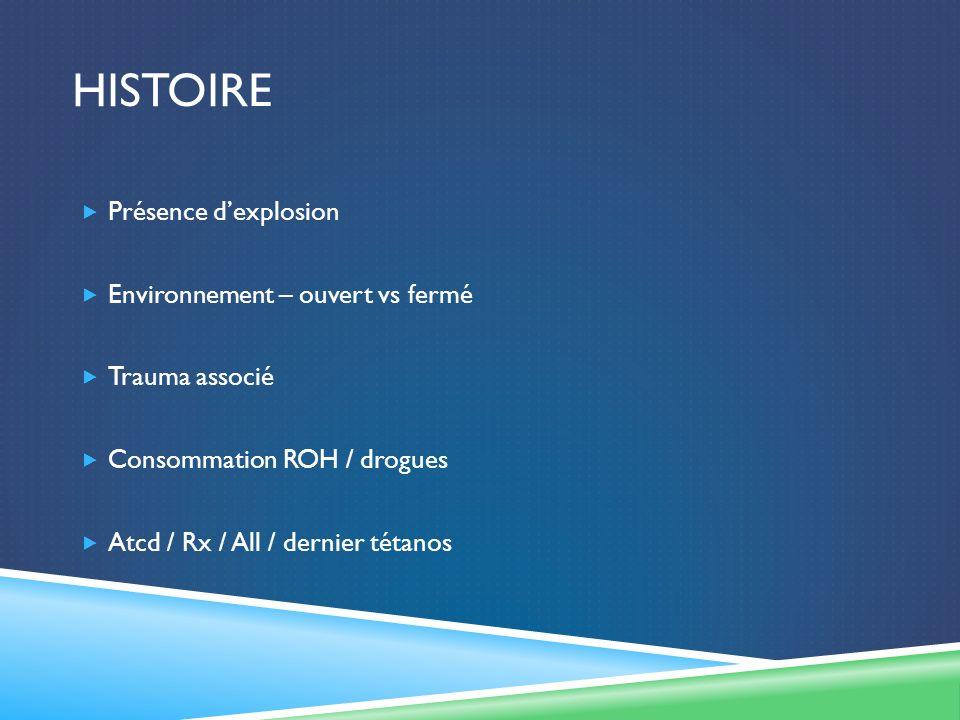 HISTOIRE Présence dexplosion Environnement – ouvert vs fermé Trauma associé Consommation ROH / drogues Atcd / Rx / All / dernier tétanos