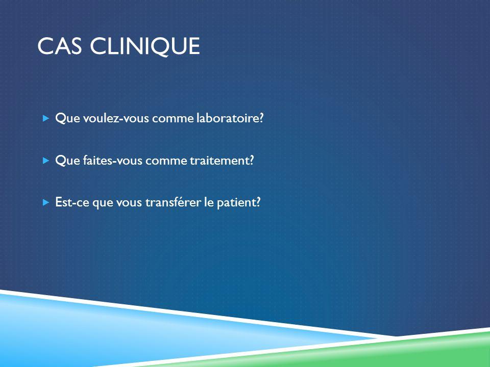 CAS CLINIQUE Que voulez-vous comme laboratoire? Que faites-vous comme traitement? Est-ce que vous transférer le patient?