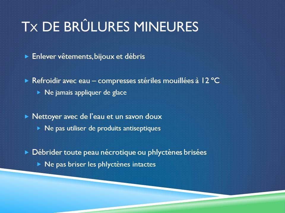 T X DE BRÛLURES MINEURES Enlever vêtements, bijoux et débris Refroidir avec eau – compresses stériles mouillées à 12 ºC Ne jamais appliquer de glace N