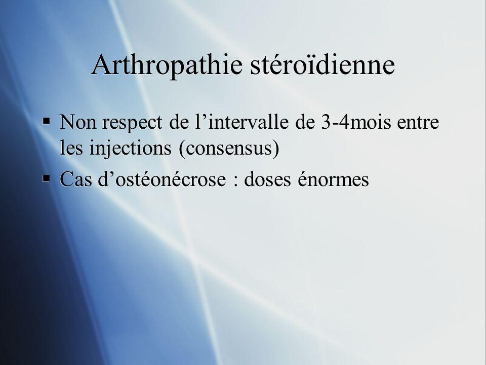 Arthropathie stéroïdienne Non respect de lintervalle de 3-4mois entre les injections (consensus) Cas dostéonécrose : doses énormes Non respect de lint