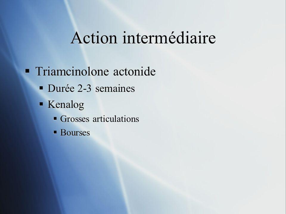Action intermédiaire Triamcinolone actonide Durée 2-3 semaines Kenalog Grosses articulations Bourses Triamcinolone actonide Durée 2-3 semaines Kenalog