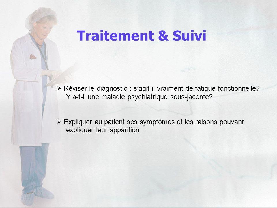 Traitement & Suivi Réviser le diagnostic : sagit-il vraiment de fatigue fonctionnelle? Y a-t-il une maladie psychiatrique sous-jacente? Expliquer au p