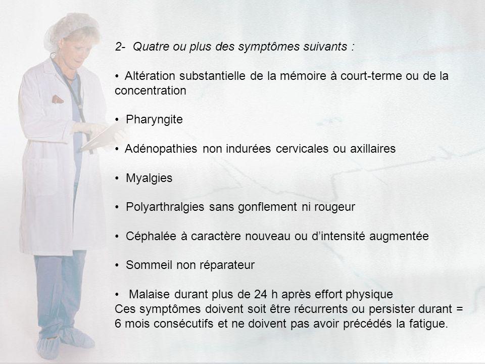 2- Quatre ou plus des symptômes suivants : Altération substantielle de la mémoire à court-terme ou de la concentration Pharyngite Adénopathies non ind