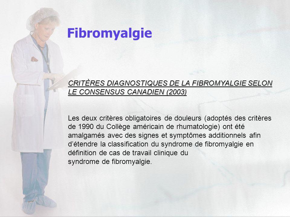 Fibromyalgie CRITÈRES DIAGNOSTIQUES DE LA FIBROMYALGIE SELON LE CONSENSUS CANADIEN (2003) Les deux critères obligatoires de douleurs (adoptés des crit