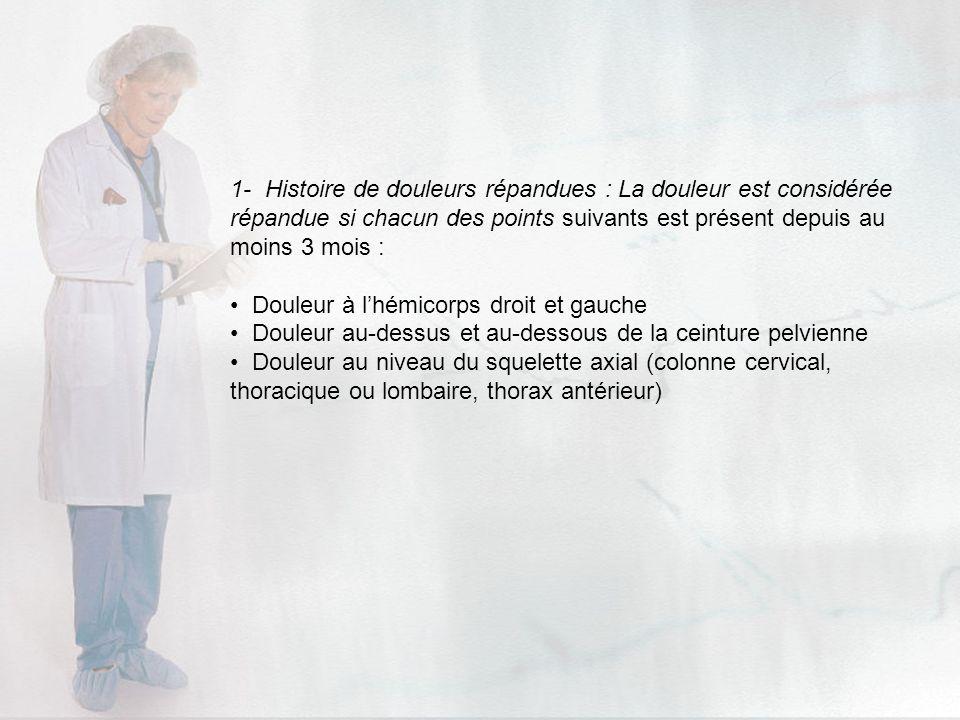 1- Histoire de douleurs répandues : La douleur est considérée répandue si chacun des points suivants est présent depuis au moins 3 mois : Douleur à lh