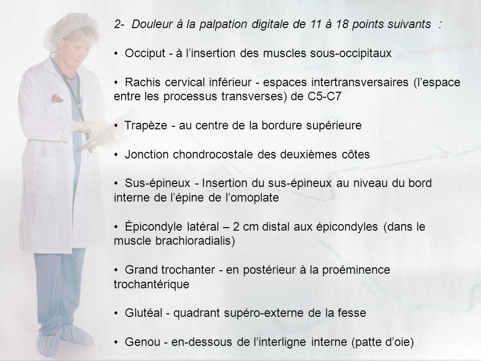 2- Douleur à la palpation digitale de 11 à 18 points suivants : Occiput - à linsertion des muscles sous-occipitaux Rachis cervical inférieur - espaces